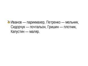 Иванов — парикмахер, Петренко — мельник, Сидорчук — почтальон, Гришин — плотн