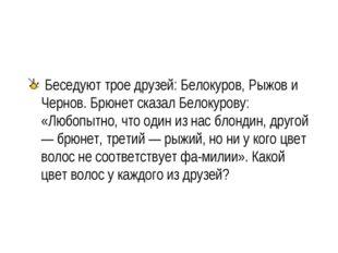 Беседуют трое друзей: Белокуров, Рыжов и Чернов. Брюнет сказал Белокурову: «