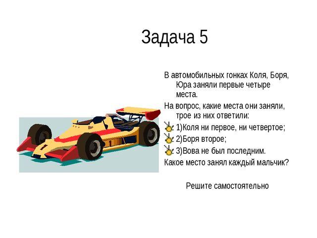 Задача 5 В автомобильных гонках Коля, Боря, Юра заняли первые четыре места. Н...