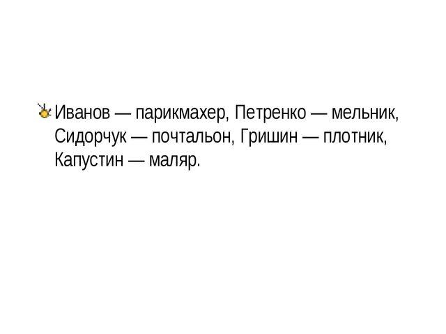 Иванов — парикмахер, Петренко — мельник, Сидорчук — почтальон, Гришин — плотн...