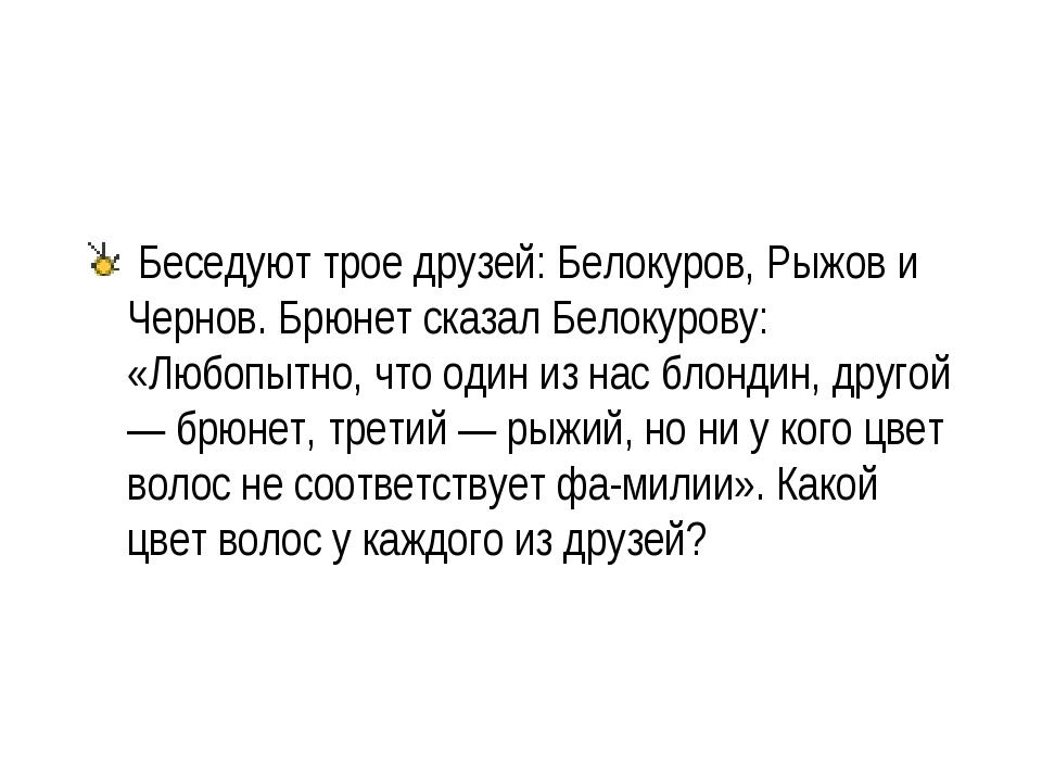 Беседуют трое друзей: Белокуров, Рыжов и Чернов. Брюнет сказал Белокурову: «...