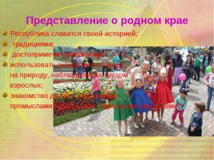 Представление о родном крае Республика славится своей историей; традициями; д