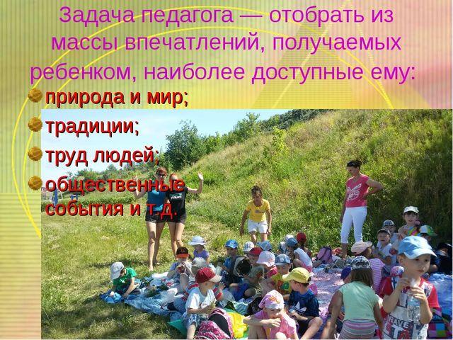 Задача педагога — отобрать из массы впечатлений, получаемых ребенком, наиболе...