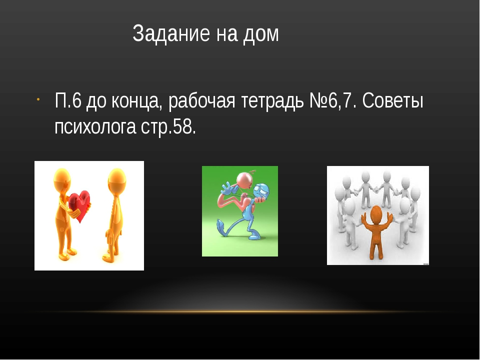 Задание на дом П.6 до конца, рабочая тетрадь №6,7. Советы психолога стр.58.