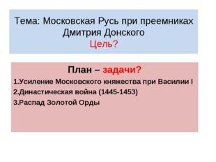Тема: Московская Русь при преемниках Дмитрия Донского Цель? План – задачи? Ус