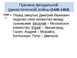Причина феодальной (династической) войны (1445-1453) Перед смертью Дмитрий И