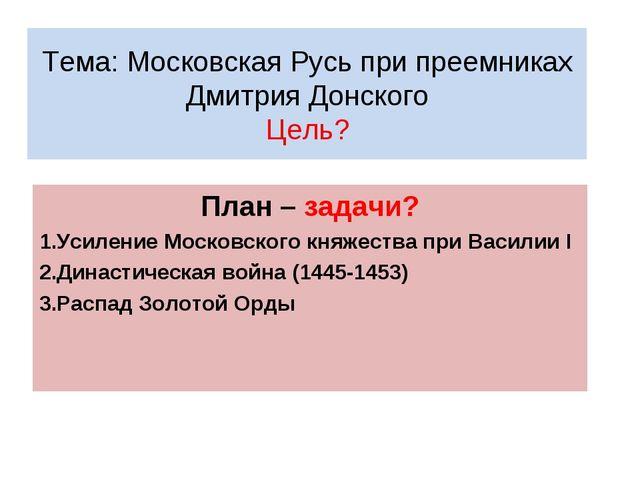 Тема: Московская Русь при преемниках Дмитрия Донского Цель? План – задачи? Ус...