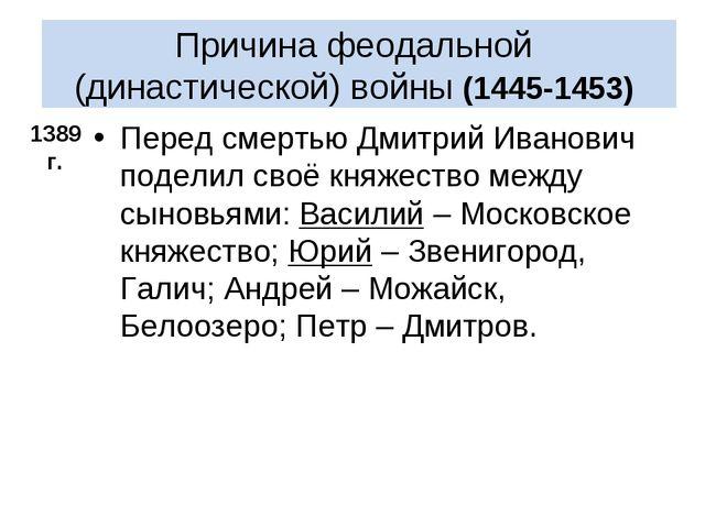 Причина феодальной (династической) войны (1445-1453) Перед смертью Дмитрий И...