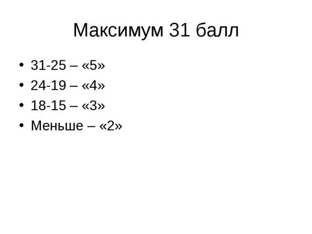 Максимум 31 балл 31-25 – «5» 24-19 – «4» 18-15 – «3» Меньше – «2»
