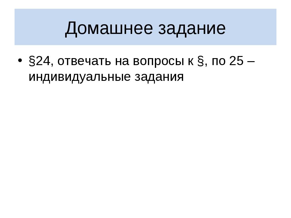 Домашнее задание §24, отвечать на вопросы к §, по 25 – индивидуальные задания