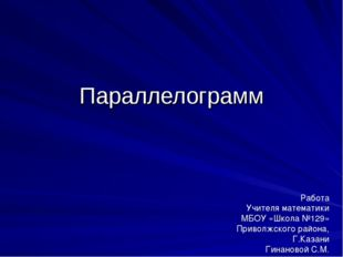 Параллелограмм Работа Учителя математики МБОУ «Школа №129» Приволжского район