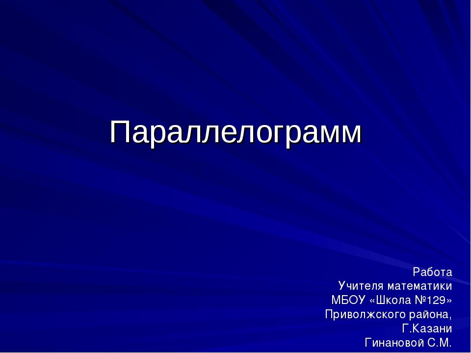 Параллелограмм Работа Учителя математики МБОУ «Школа №129» Приволжского район...