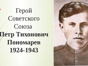 Герой Советского Союза Петр Тихонович Пономарев 1924-1943