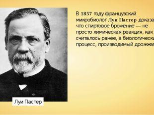 Луи Пастер В1857году французский микробиологЛуи Пастердоказал, что спирто