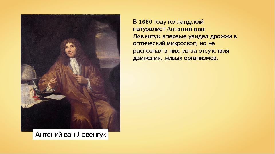 В1680году голландский натуралистАнтоний ван Левенгуквпервые увидел дрожжи...