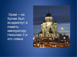 Храм – на Крови был воздвигнут в память императору Николаю II и его семьи