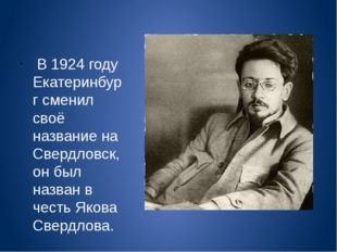 В 1924 году Екатеринбург сменил своё название на Свердловск, он был назван в