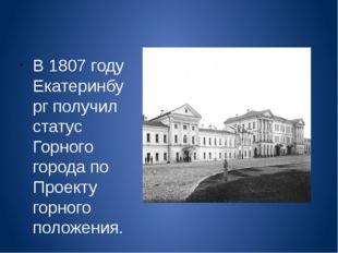 В 1807 году Екатеринбург получил статус Горного города по Проекту горного по