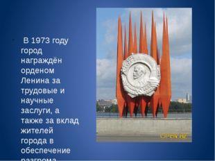 В 1973 году город награждён орденом Ленина за трудовые и научные заслуги, а