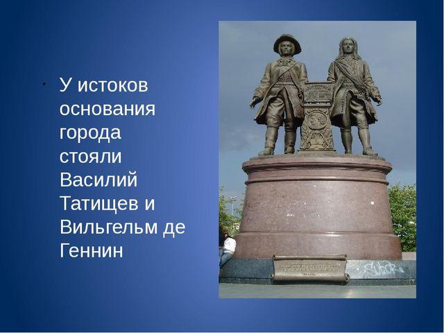 У истоков основания города стояли Василий Татищев и Вильгельм де Геннин