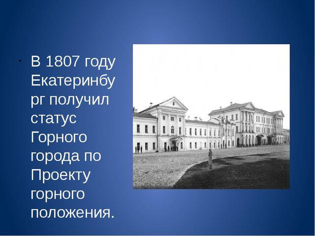 В 1807 году Екатеринбург получил статус Горного города по Проекту горного по...