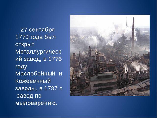 27 сентября 1770 года был открыт Металлургический завод, в 1776 году Маслобо...