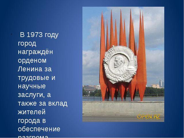 В 1973 году город награждён орденом Ленина за трудовые и научные заслуги, а...