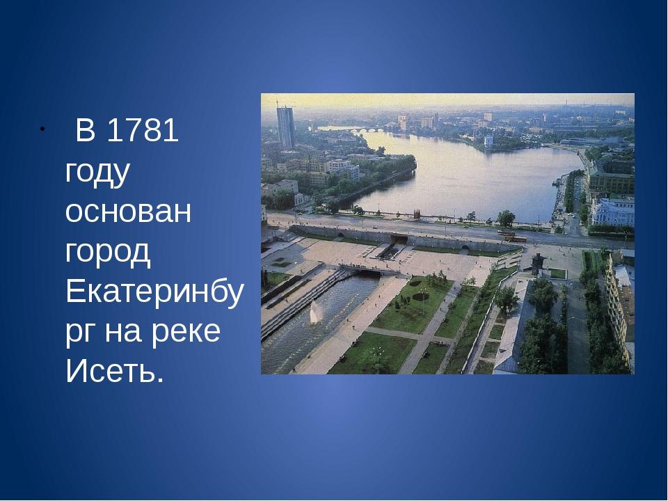 В 1781 году основан город Екатеринбург на реке Исеть.
