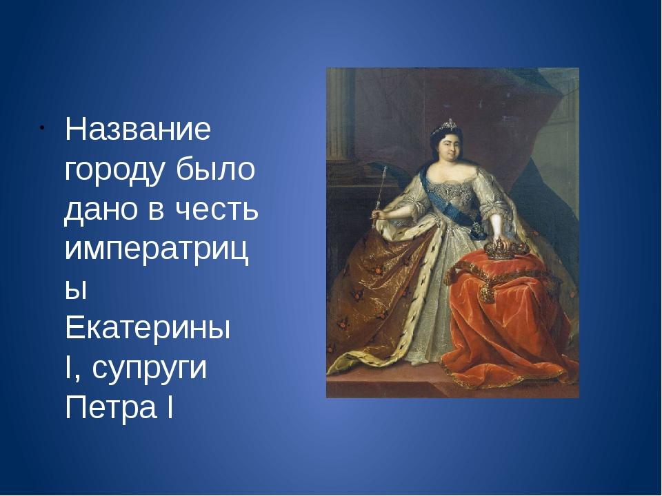 Название городу было дано в честь императрицы Екатерины I, супруги Петра I