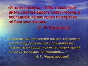 «Я на всё решусь, чтобы только ещё иметь счастье видеть славу России, и посл