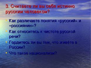 3. Считаете ли вы себя истинно русским человеком? Как различаете понятия «рус