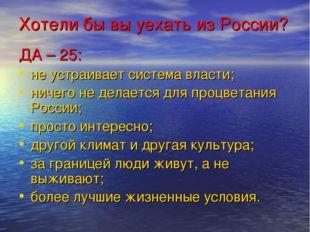 Хотели бы вы уехать из России? ДА – 25: не устраивает система власти; ничего