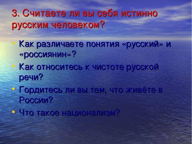 3. Считаете ли вы себя истинно русским человеком? Как различаете понятия «рус...