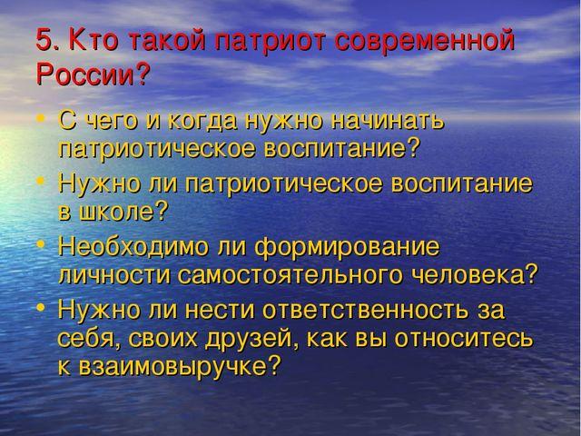 5. Кто такой патриот современной России? С чего и когда нужно начинать патрио...