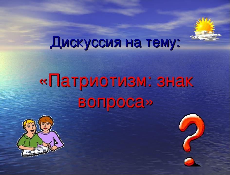 Дискуссия на тему: «Патриотизм: знак вопроса»