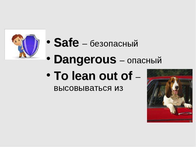 Safe – безопасный Dangerous – опасный To lean out of – высовываться из