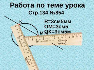 Работа по теме урока Стр.134,№854 О R=3см5мм М К ОМ=3см5м ОК=3см5м