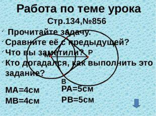Работа по теме урока Стр.134,№856 A МА=4см Р М МВ=4см РА=5см B РВ=5см Прочит