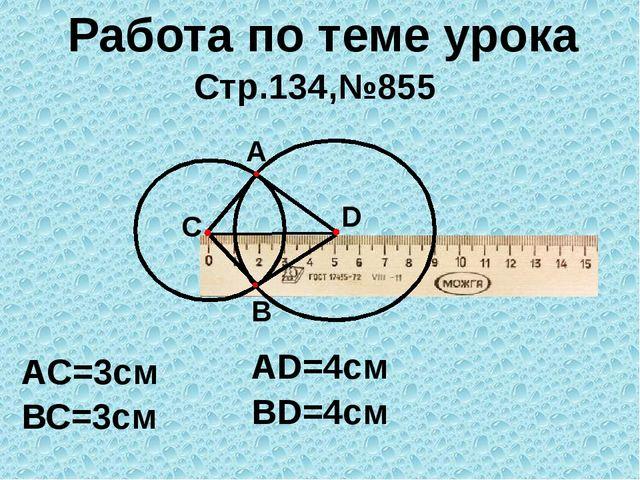 Работа по теме урока Стр.134,№855 A AC=3см D С ВС=3см AD=4см B BD=4см