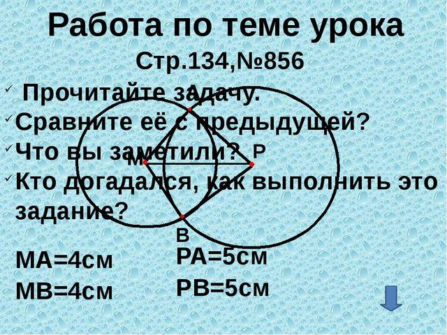 Работа по теме урока Стр.134,№856 A МА=4см Р М МВ=4см РА=5см B РВ=5см Прочит...