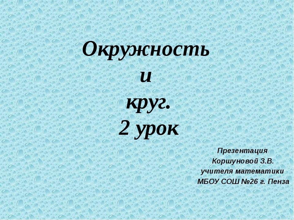 Окружность и круг. 2 урок Презентация Коршуновой З.В. учителя математики МБОУ...