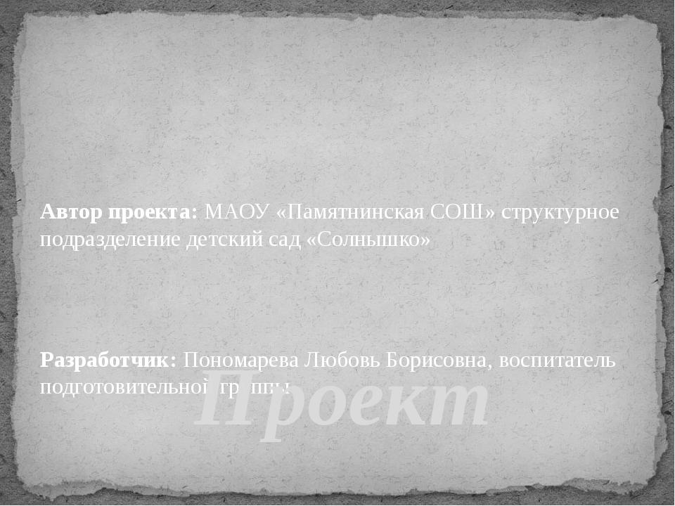 Автор проекта: МАОУ «Памятнинская СОШ» структурное подразделение детский сад...