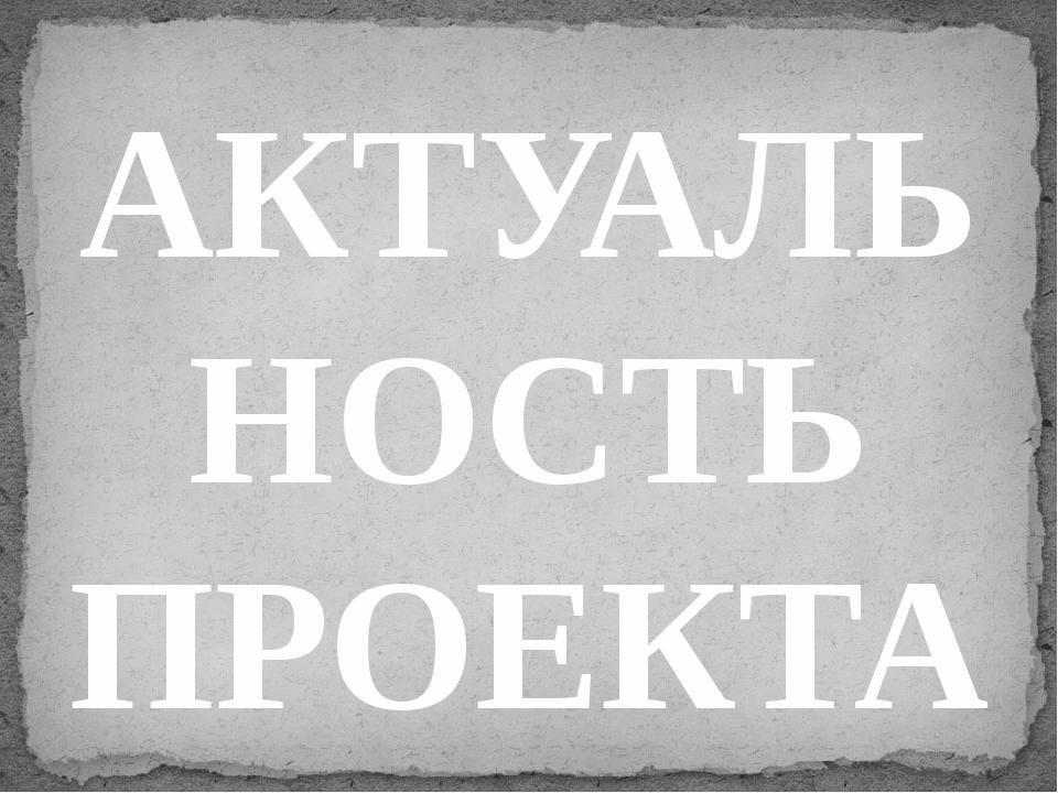 АКТУАЛЬНОСТЬ ПРОЕКТА: Воспитательные традиции Древней Руси насчитывают более...