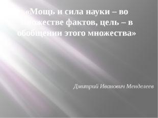 «Мощь и сила науки – во множестве фактов, цель – в обобщении этого множества»