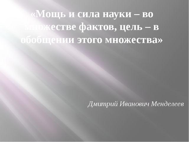 «Мощь и сила науки – во множестве фактов, цель – в обобщении этого множества»...