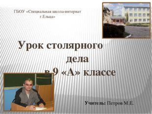 Урок столярного дела в 9 «А» классе ГБОУ «Специальная школа-интернат г.Ельца»