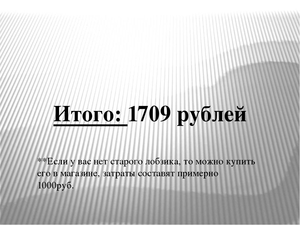 Итого: 1709 рублей **Если у вас нет старого лобзика, то можно купить его в ма...
