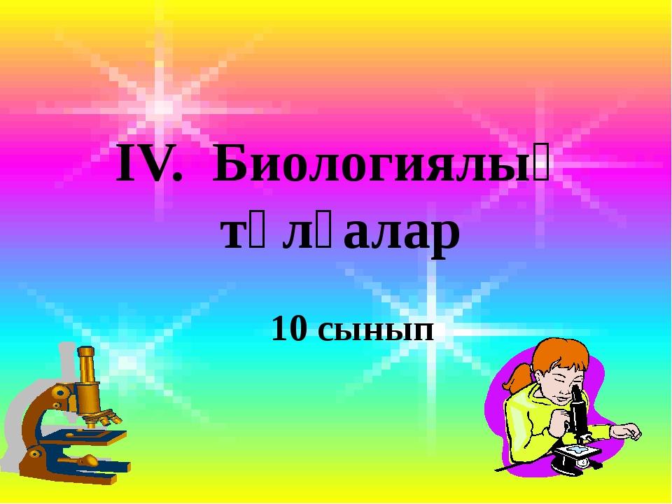 ІV. Биологиялық тұлғалар 10 сынып