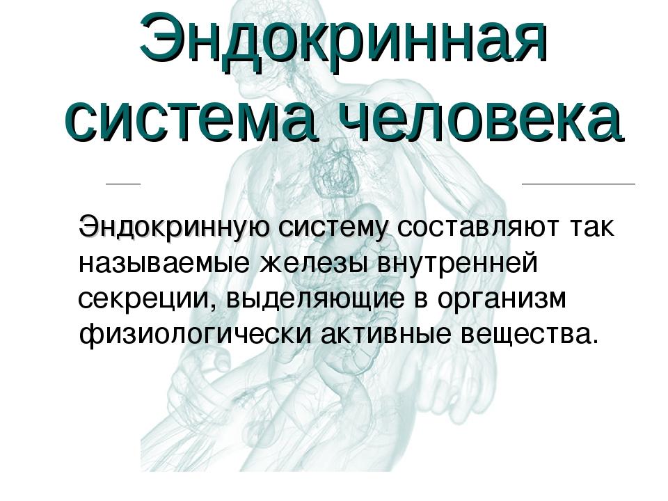Эндокринная система человека Эндокринную систему составляют так называемые же...