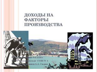 ДОХОДЫ НА ФАКТОРЫ ПРОИЗВОДСТВА УРОК Экономики 6-й класс МБОУ Лукояновская СОШ